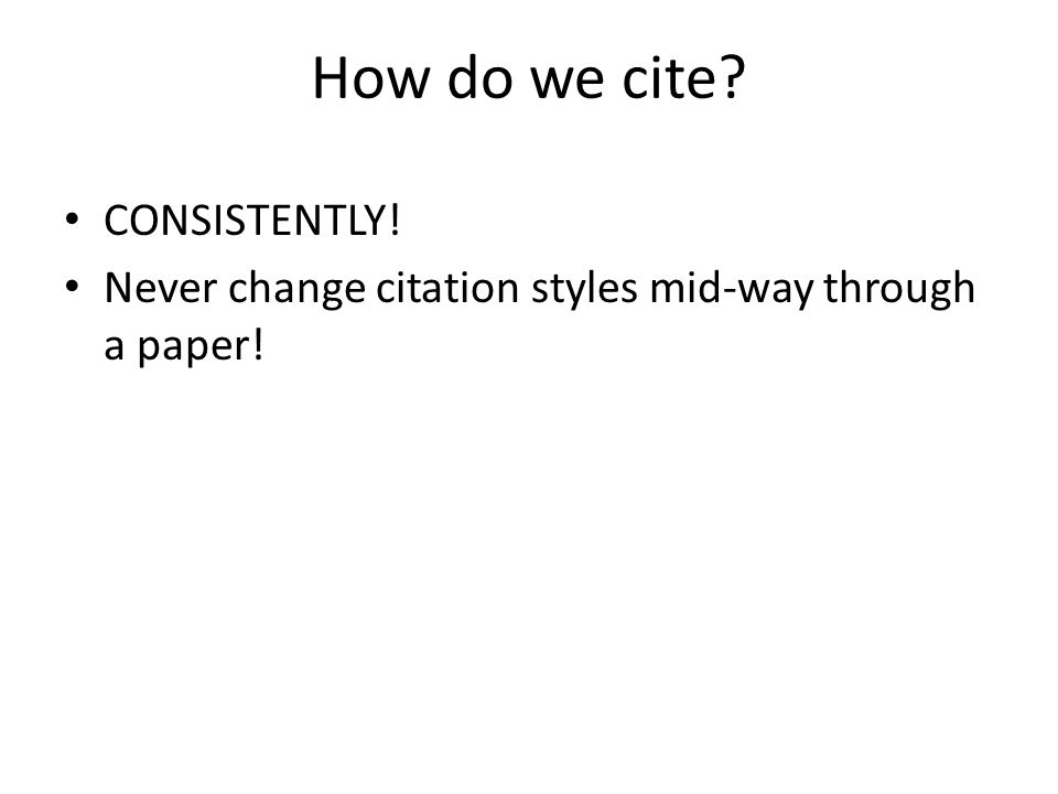 How do we cite? CONSISTENTLY! Never change citation styles mid-way through a paper!