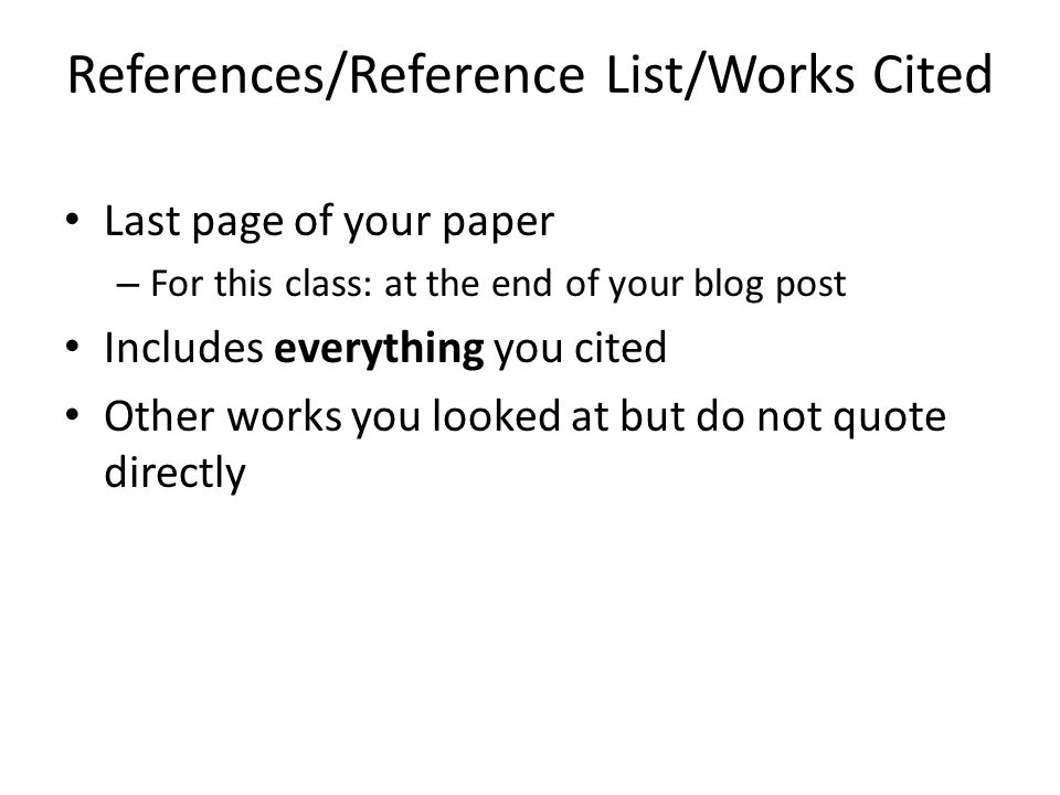 References/Reference List/Works Cited Last page of your paper – For this class: at the end of your blog post Includes everything you cited Other works