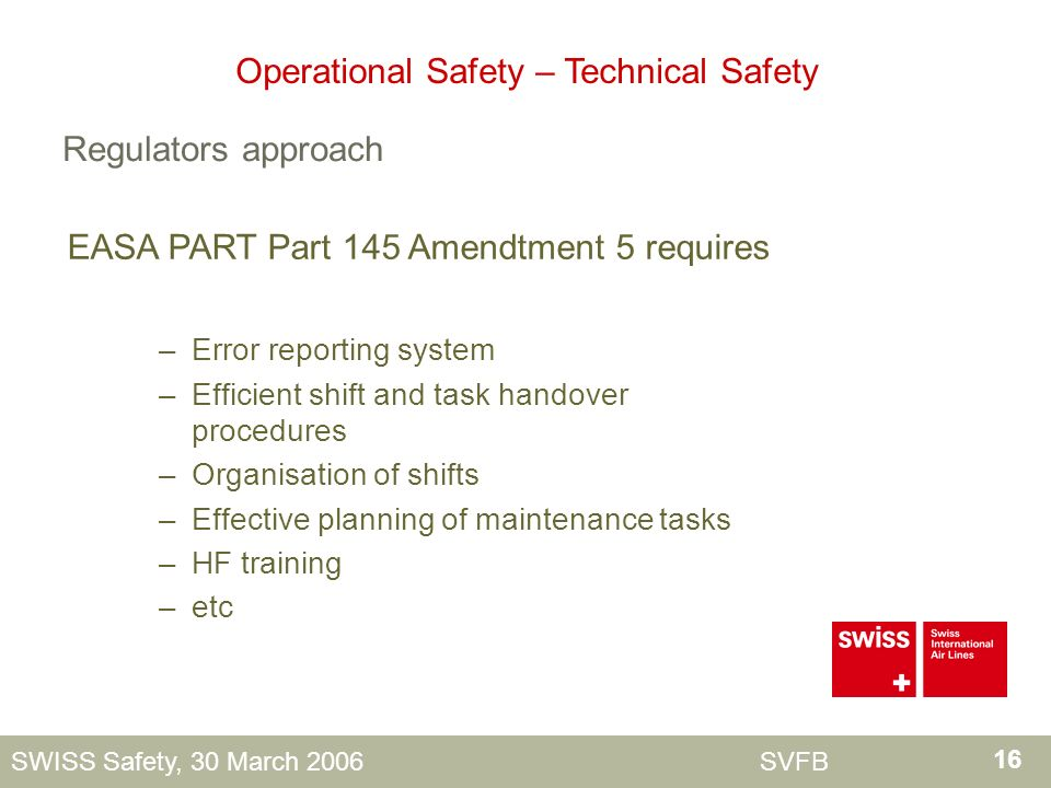 16 SWISS Safety, 30 March 2006 SVFB –Error reporting system –Efficient shift and task handover procedures –Organisation of shifts –Effective planning of maintenance tasks –HF training –etc EASA PART Part 145 Amendtment 5 requires Operational Safety – Technical Safety Regulators approach