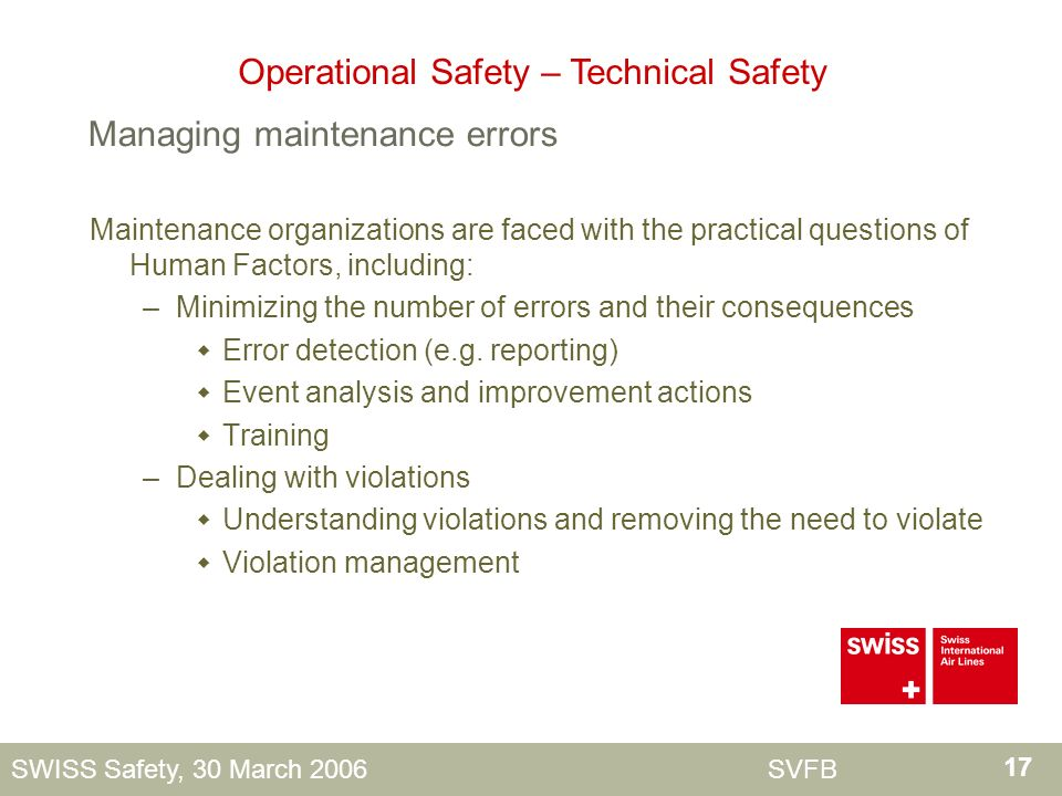 17 SWISS Safety, 30 March 2006 SVFB Maintenance organizations are faced with the practical questions of Human Factors, including: –Minimizing the number of errors and their consequences Error detection (e.g.