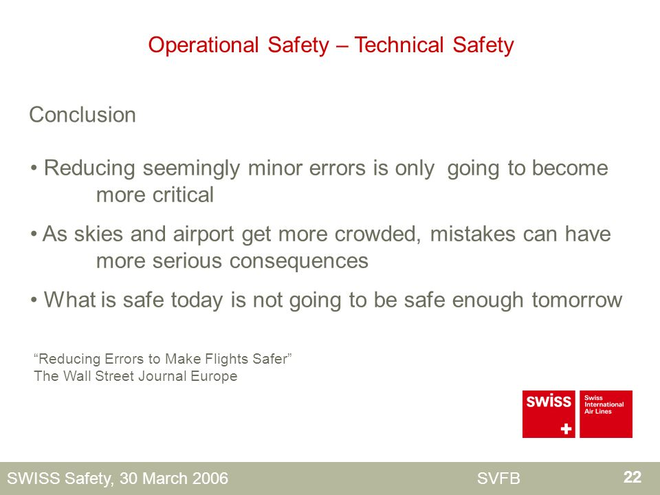 22 SWISS Safety, 30 March 2006 SVFB Reducing Errors to Make Flights Safer The Wall Street Journal Europe Operational Safety – Technical Safety Conclusion Reducing seemingly minor errors is only going to become more critical As skies and airport get more crowded, mistakes can have more serious consequences What is safe today is not going to be safe enough tomorrow