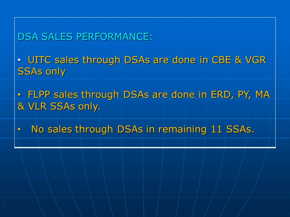 DSA SALES PERFORMANCE: UITC sales through DSAs are done in CBE & VGR SSAs only UITC sales through DSAs are done in CBE & VGR SSAs only FLPP sales through DSAs are done in ERD, PY, MA & VLR SSAs only.