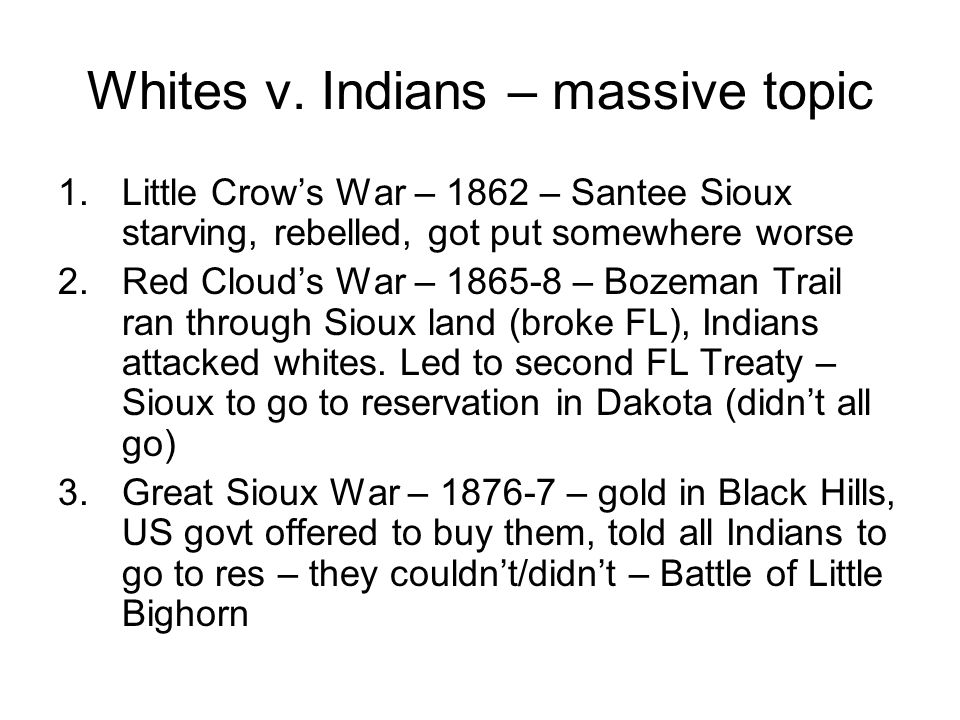 Whites v. Indians – massive topic 1.Little Crows War – 1862 – Santee Sioux starving, rebelled, got put somewhere worse 2.Red Clouds War – 1865-8 – Boz