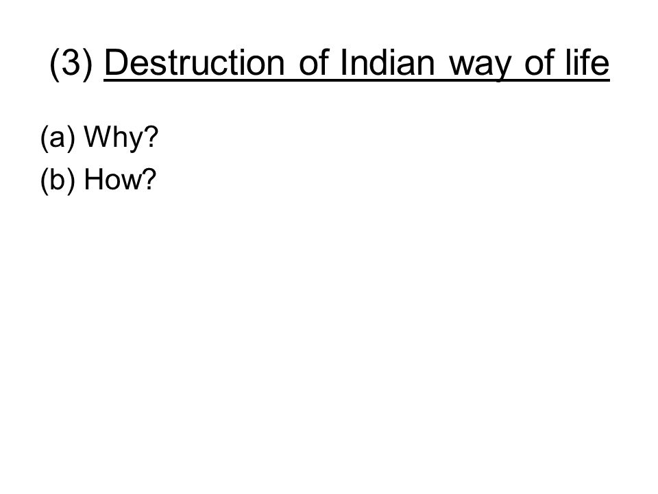 (3) Destruction of Indian way of life (a)Why? (b) How?