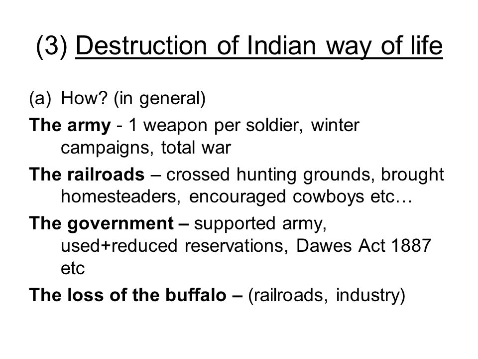 (3) Destruction of Indian way of life (a)How? (in general) The army - 1 weapon per soldier, winter campaigns, total war The railroads – crossed huntin