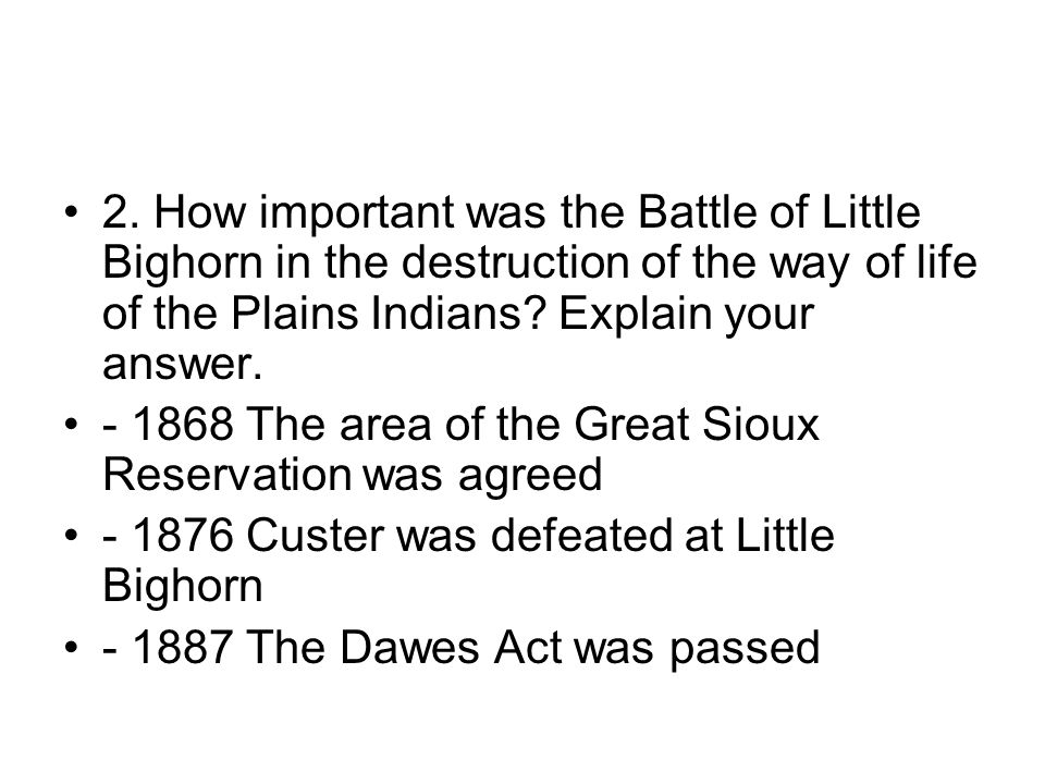 2. How important was the Battle of Little Bighorn in the destruction of the way of life of the Plains Indians? Explain your answer. - 1868 The area of
