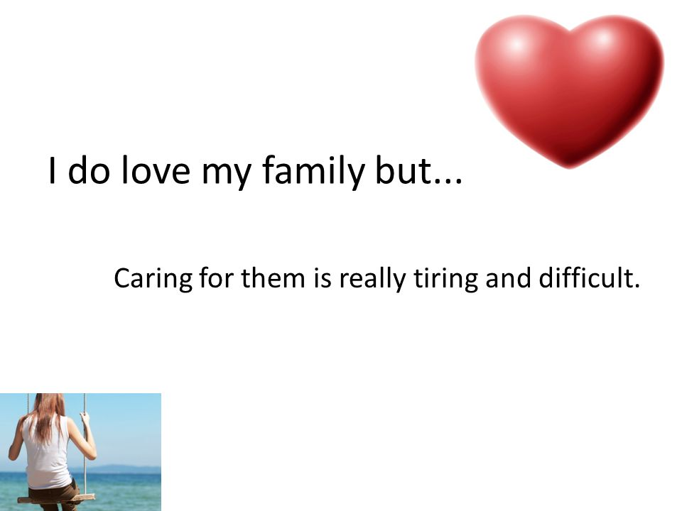 I do love my family but... Caring for them is really tiring and difficult.