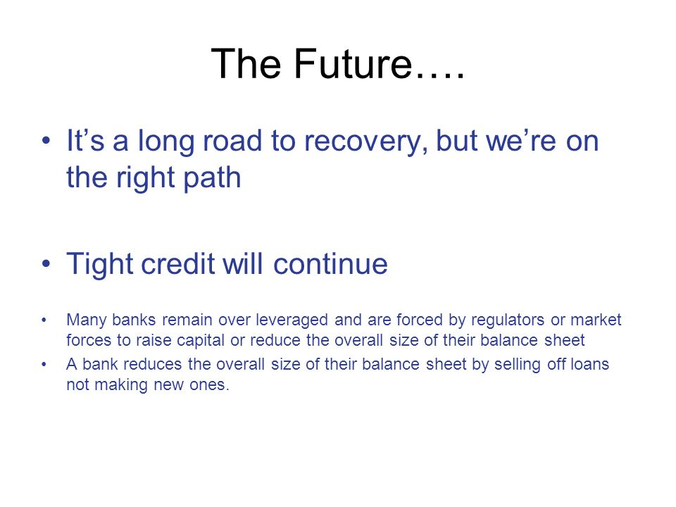 The Future…. Its a long road to recovery, but were on the right path Tight credit will continue Many banks remain over leveraged and are forced by reg