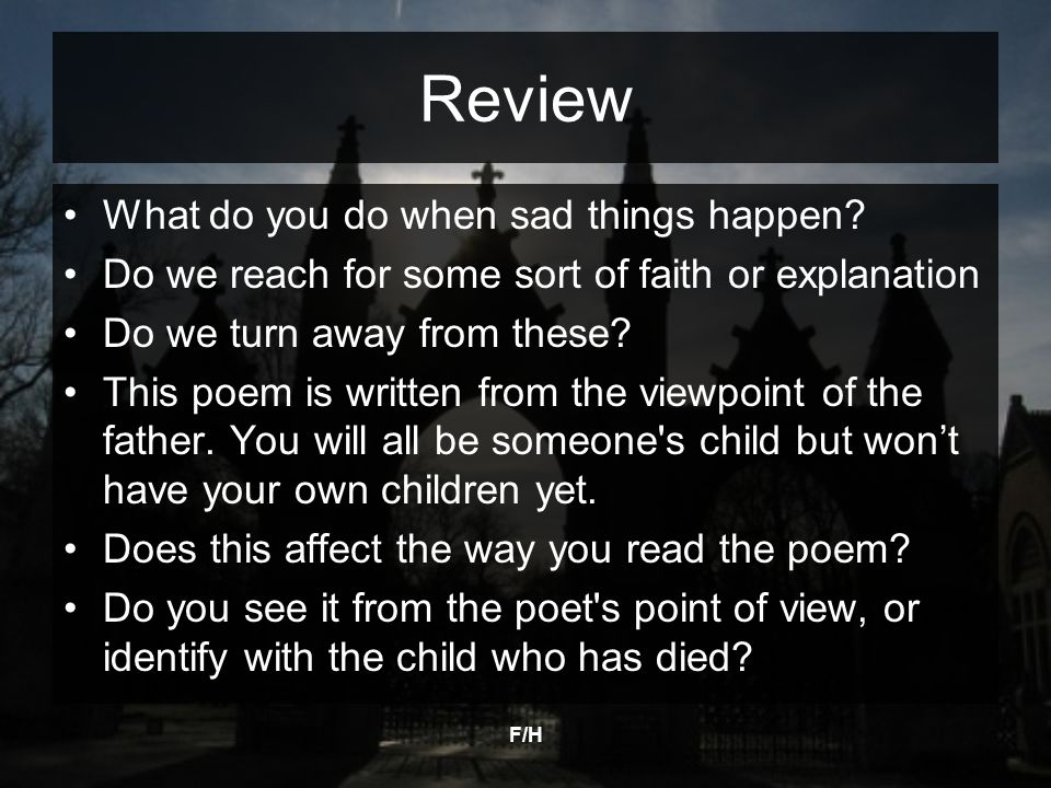 F/H Review What do you do when sad things happen? Do we reach for some sort of faith or explanation Do we turn away from these? This poem is written f
