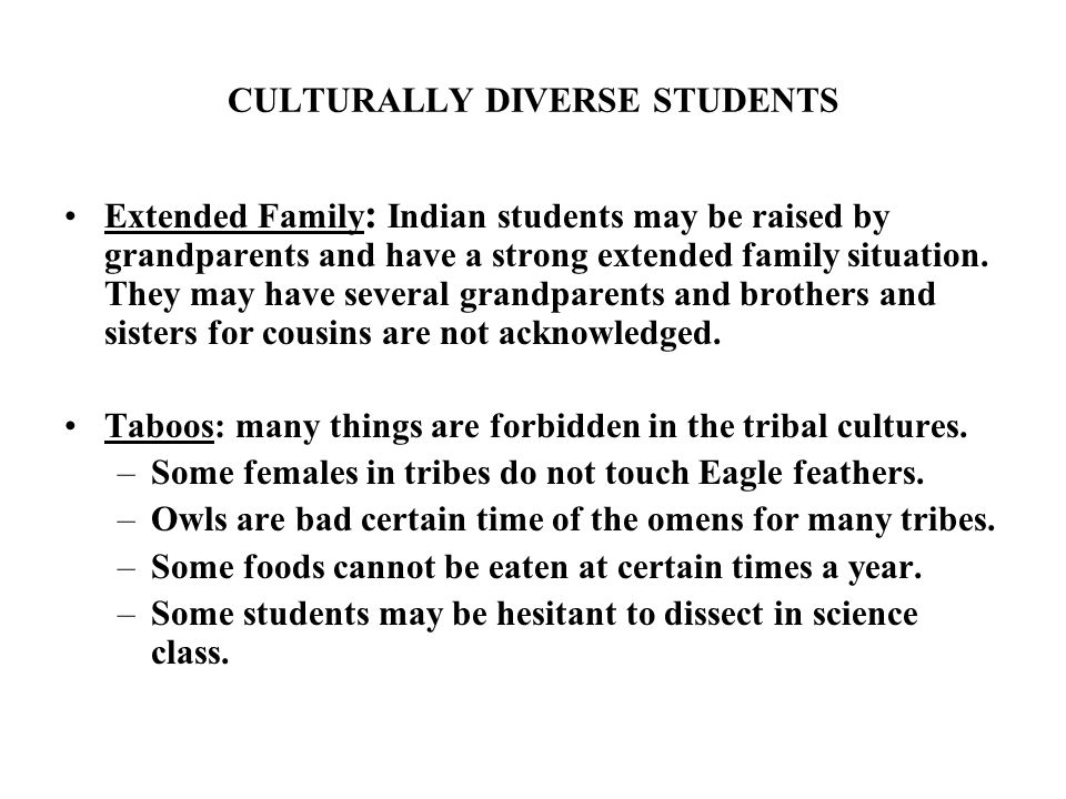 CULTURALLY DIVERSE STUDENTS Extended Family : Indian students may be raised by grandparents and have a strong extended family situation. They may have