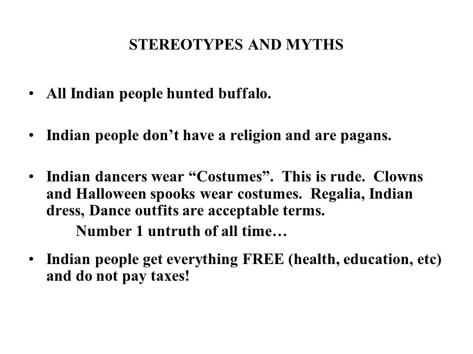 STEREOTYPES AND MYTHS All Indian people hunted buffalo. Indian people dont have a religion and are pagans. Indian dancers wear Costumes. This is rude.