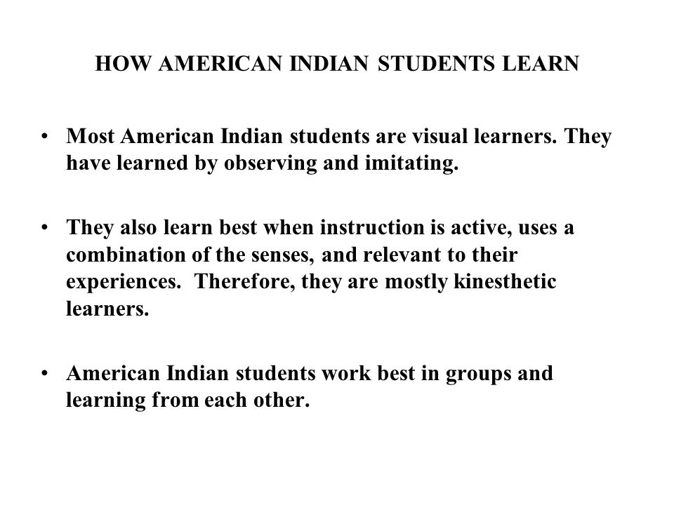HOW AMERICAN INDIAN STUDENTS LEARN Most American Indian students are visual learners.