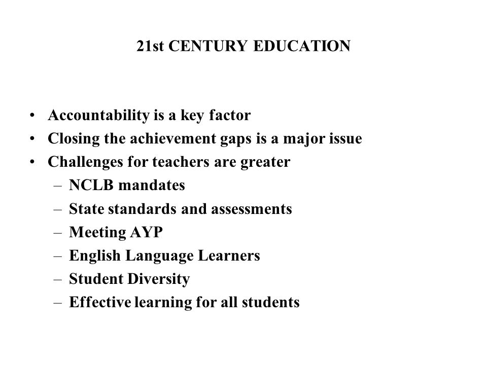 21st CENTURY EDUCATION Accountability is a key factor Closing the achievement gaps is a major issue Challenges for teachers are greater –NCLB mandates –State standards and assessments –Meeting AYP –English Language Learners –Student Diversity –Effective learning for all students