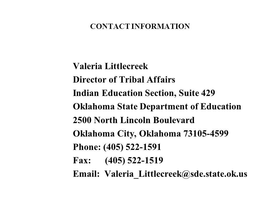 CONTACT INFORMATION Valeria Littlecreek Director of Tribal Affairs Indian Education Section, Suite 429 Oklahoma State Department of Education 2500 North Lincoln Boulevard Oklahoma City, Oklahoma 73105-4599 Phone: (405) 522-1591 Fax: (405) 522-1519 Email: Valeria_Littlecreek@sde.state.ok.us