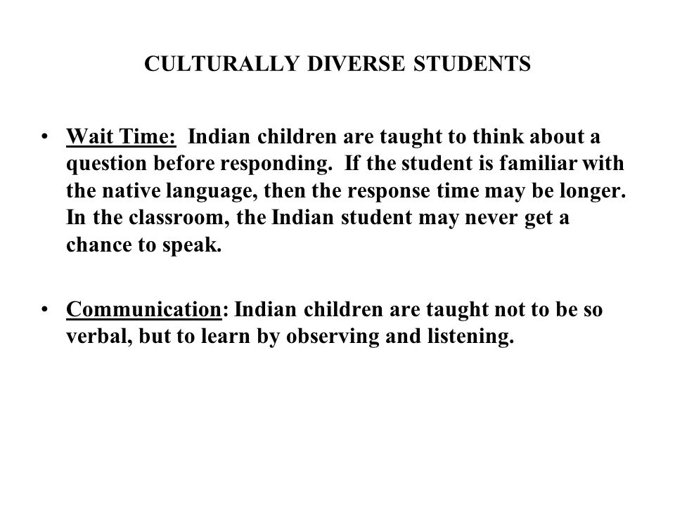 CULTURALLY DIVERSE STUDENTS Wait Time: Indian children are taught to think about a question before responding.