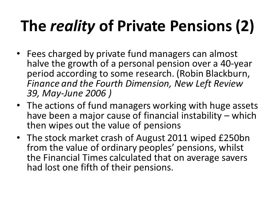 The reality of Private Pensions (2) Fees charged by private fund managers can almost halve the growth of a personal pension over a 40-year period according to some research.