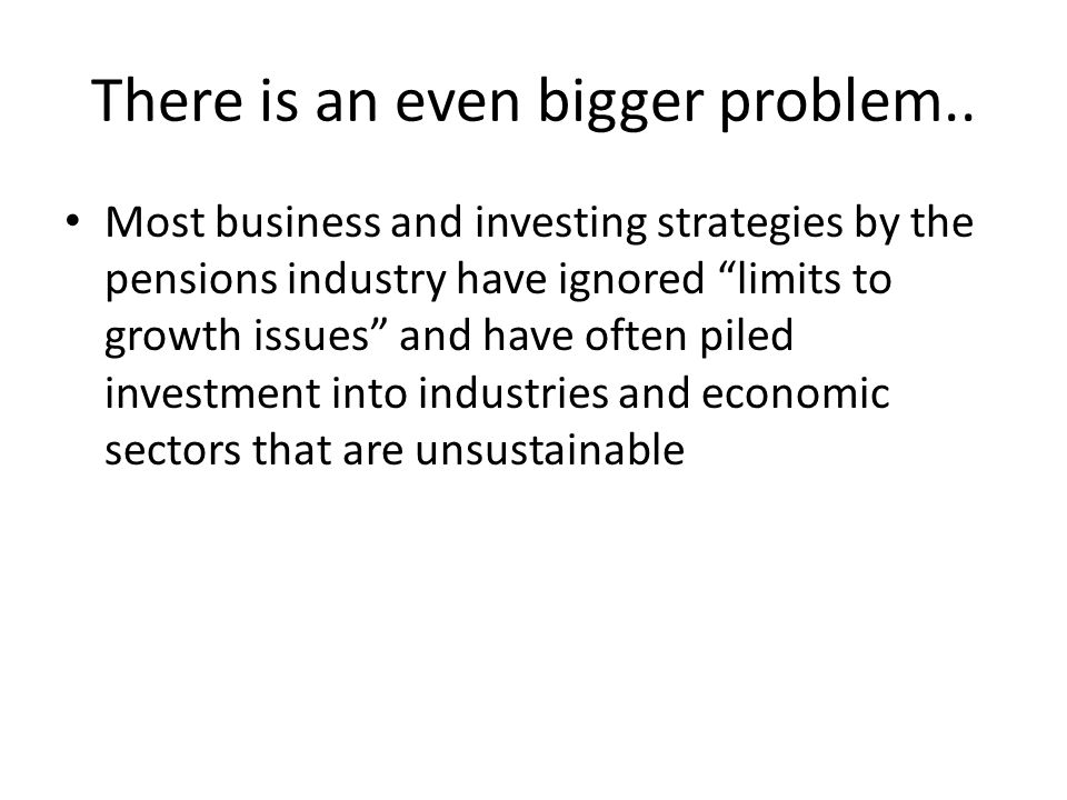 Most business and investing strategies by the pensions industry have ignored limits to growth issues and have often piled investment into industries a