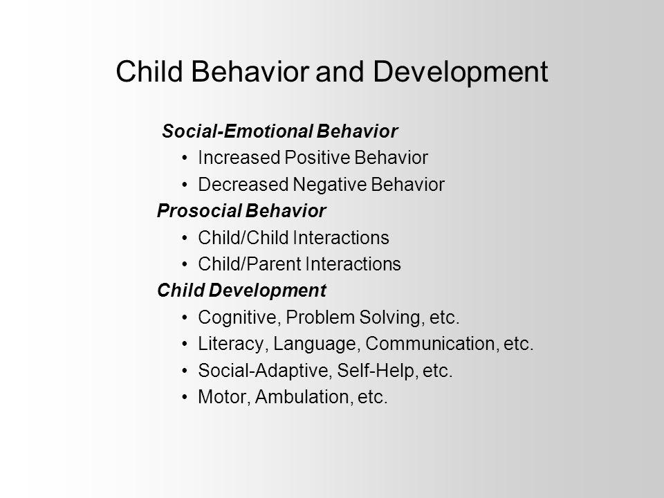 Child Behavior and Development Social-Emotional Behavior Increased Positive Behavior Decreased Negative Behavior Prosocial Behavior Child/Child Interactions Child/Parent Interactions Child Development Cognitive, Problem Solving, etc.