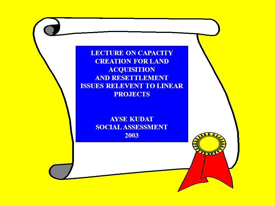 LECTURE ON CAPACITY CREATION FOR LAND ACQUISITION AND RESETTLEMENT ISSUES RELEVENT TO LINEAR PROJECTS AYSE KUDAT SOCIAL ASSESSMENT 2003