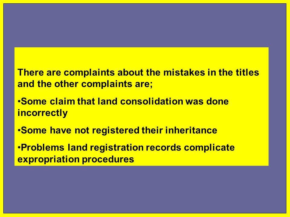 There are complaints about the mistakes in the titles and the other complaints are; Some claim that land consolidation was done incorrectly Some have not registered their inheritance Problems land registration records complicate expropriation procedures