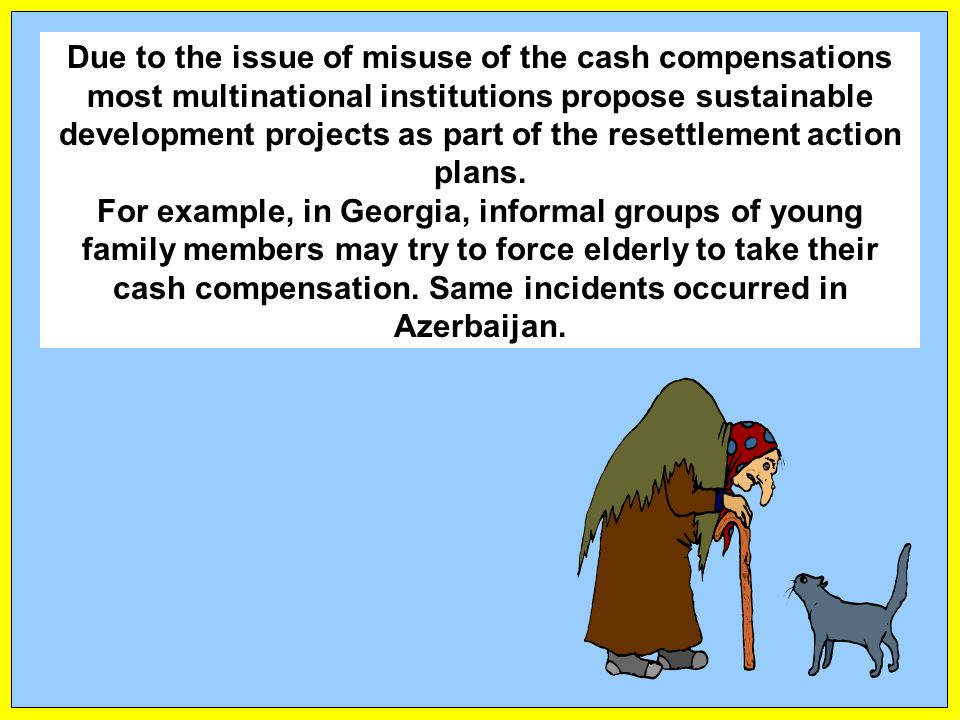Due to the issue of misuse of the cash compensations most multinational institutions propose sustainable development projects as part of the resettlement action plans.