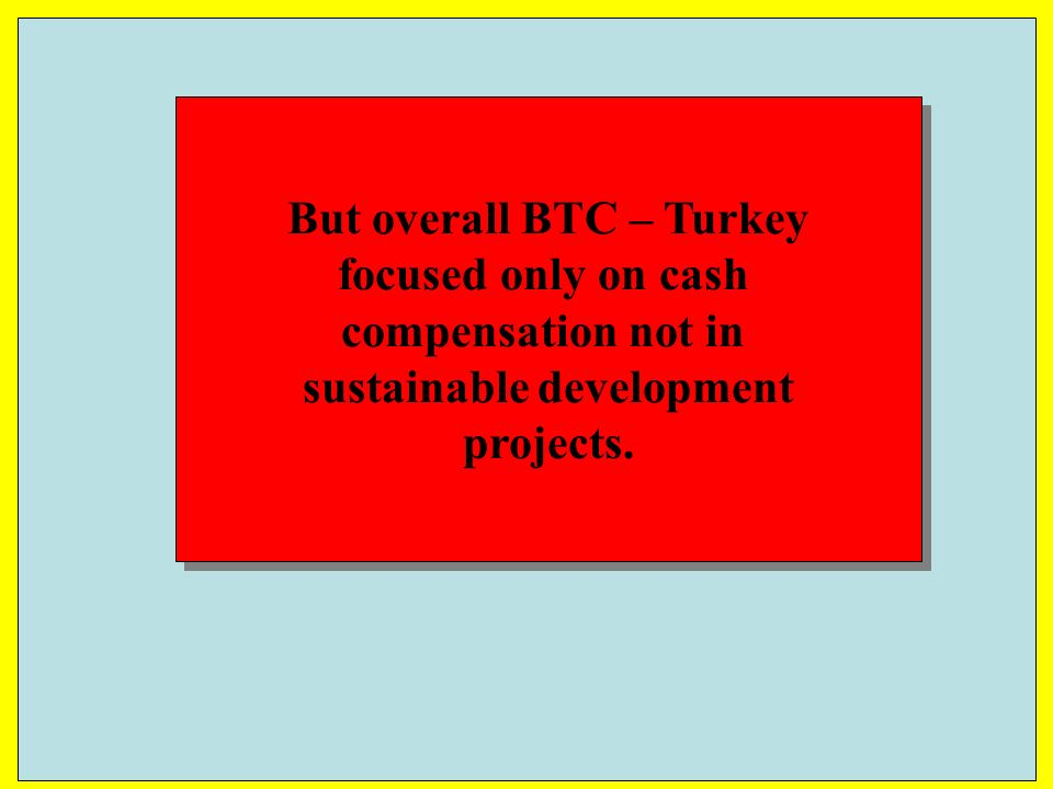 But overall BTC – Turkey focused only on cash compensation not in sustainable development projects.