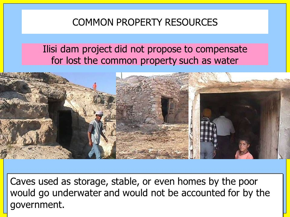 Ilisi dam project did not propose to compensate for lost the common property such as water Caves used as storage, stable, or even homes by the poor would go underwater and would not be accounted for by the government.