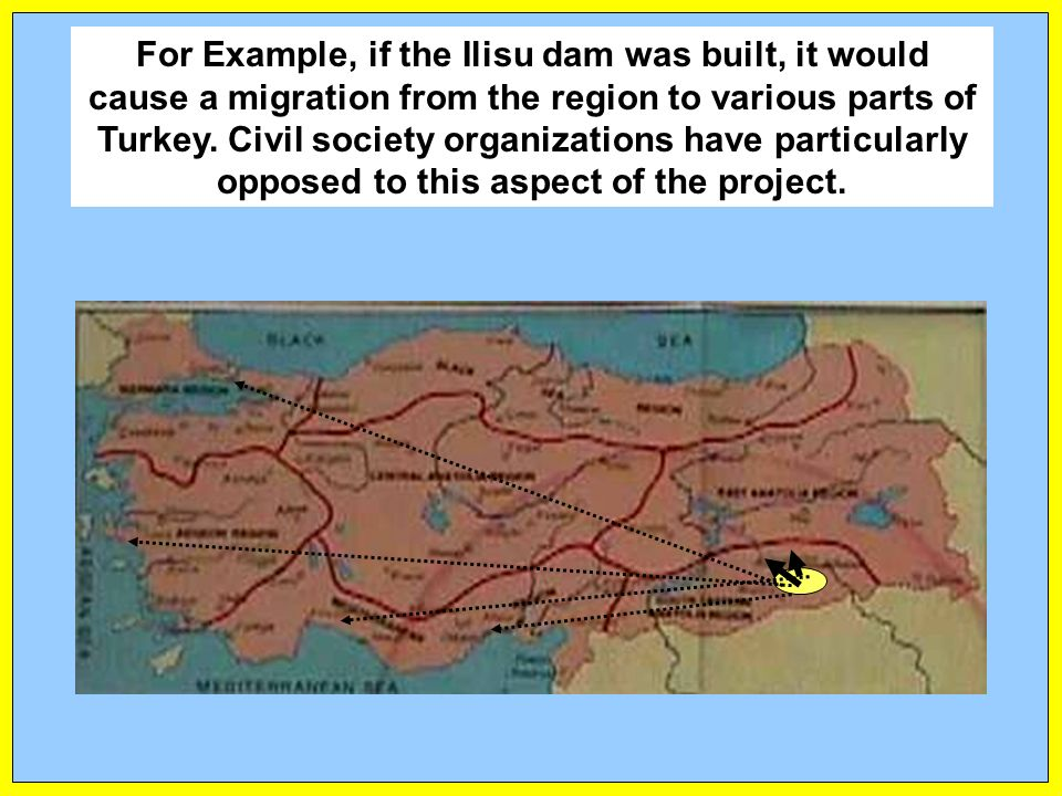 For Example, if the Ilisu dam was built, it would cause a migration from the region to various parts of Turkey.