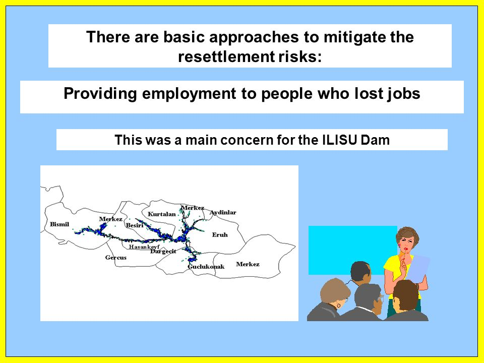 Providing employment to people who lost jobs This was a main concern for the ILISU Dam There are basic approaches to mitigate the resettlement risks: