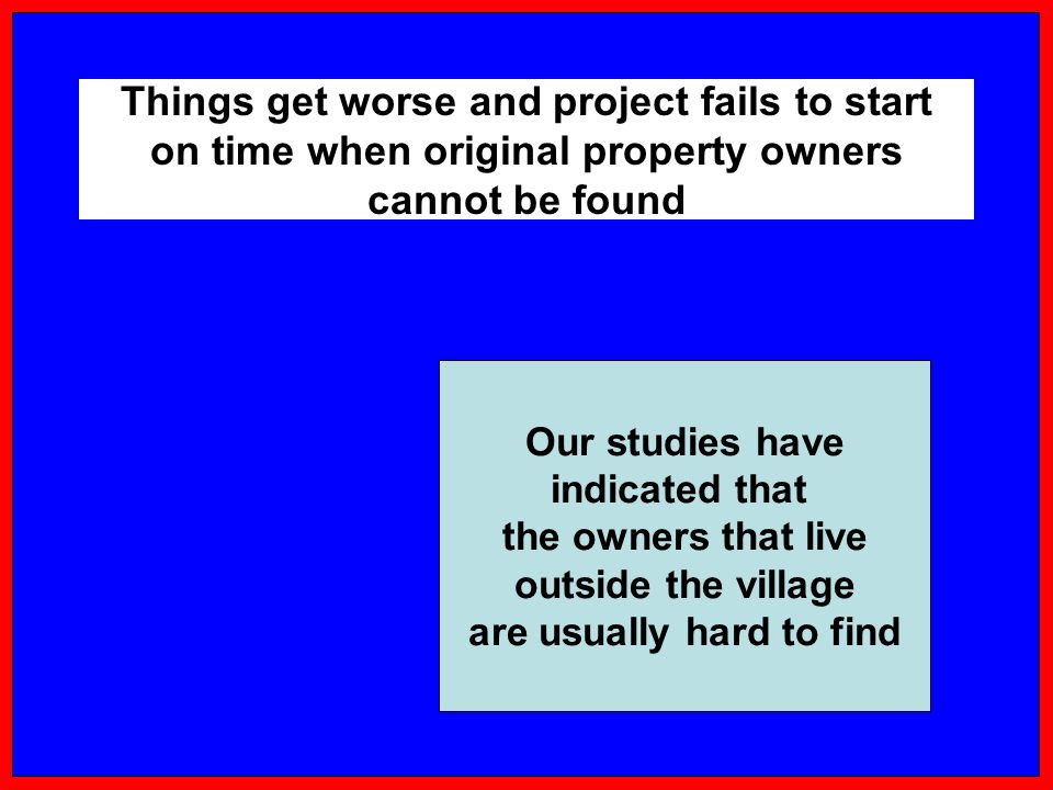 Things get worse and project fails to start on time when original property owners cannot be found Our studies have indicated that the owners that live outside the village are usually hard to find