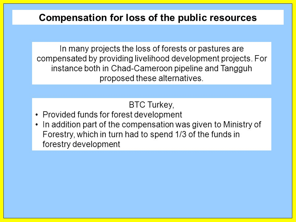 Compensation for loss of the public resources In many projects the loss of forests or pastures are compensated by providing livelihood development projects.