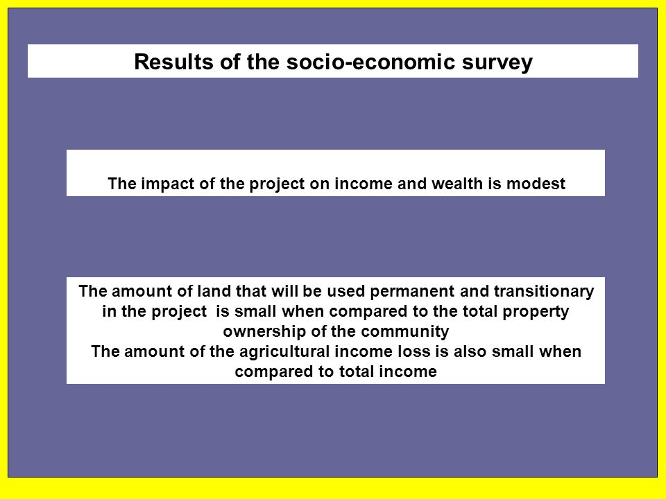 The impact of the project on income and wealth is modest Results of the socio-economic survey The amount of land that will be used permanent and transitionary in the project is small when compared to the total property ownership of the community The amount of the agricultural income loss is also small when compared to total income