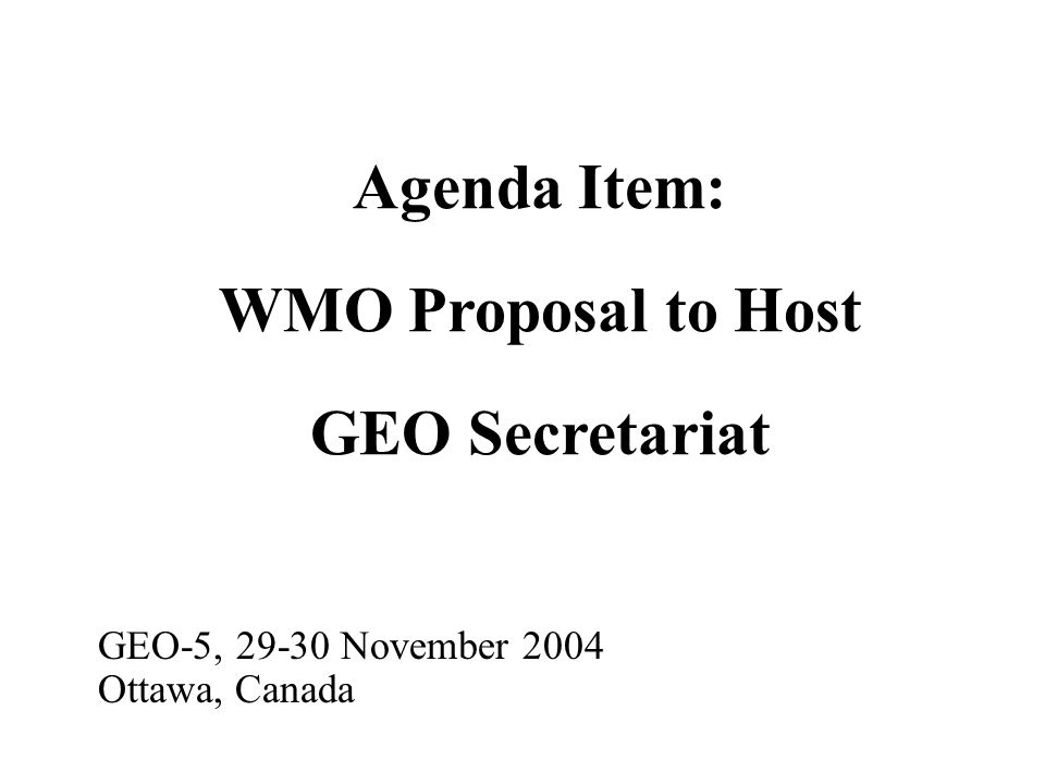 Agenda Item: WMO Proposal to Host GEO Secretariat GEO-5, 29-30 November 2004 Ottawa, Canada