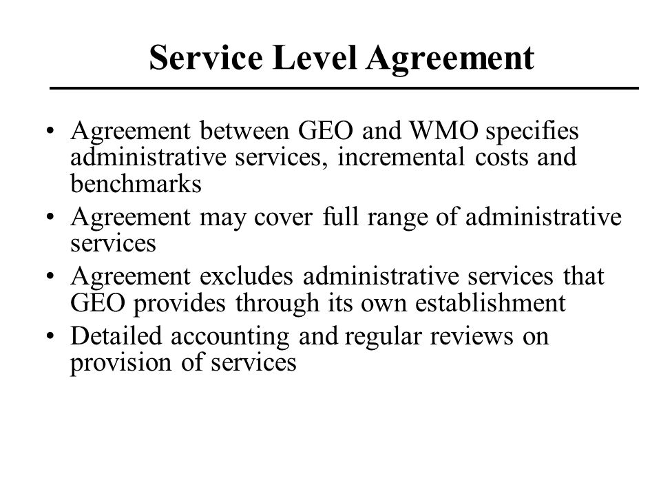 Service Level Agreement Agreement between GEO and WMO specifies administrative services, incremental costs and benchmarks Agreement may cover full ran