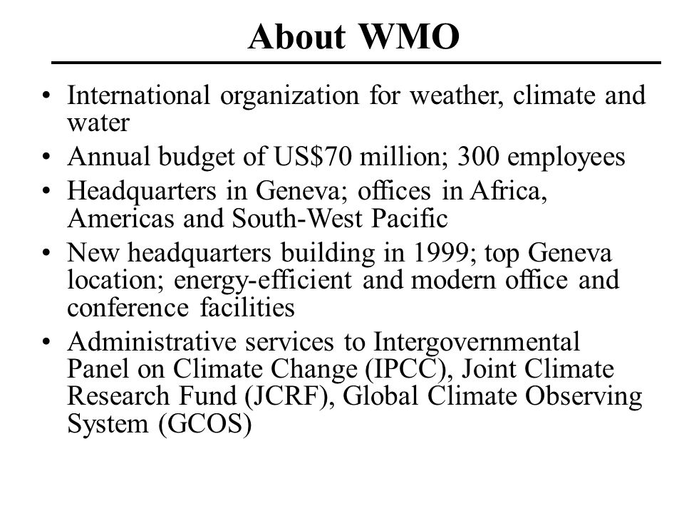 About WMO International organization for weather, climate and water Annual budget of US$70 million; 300 employees Headquarters in Geneva; offices in A