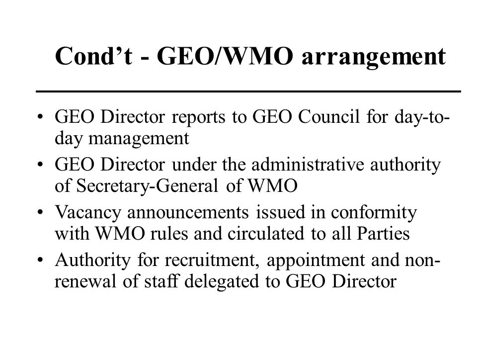 Condt - GEO/WMO arrangement GEO Director reports to GEO Council for day-to- day management GEO Director under the administrative authority of Secretar
