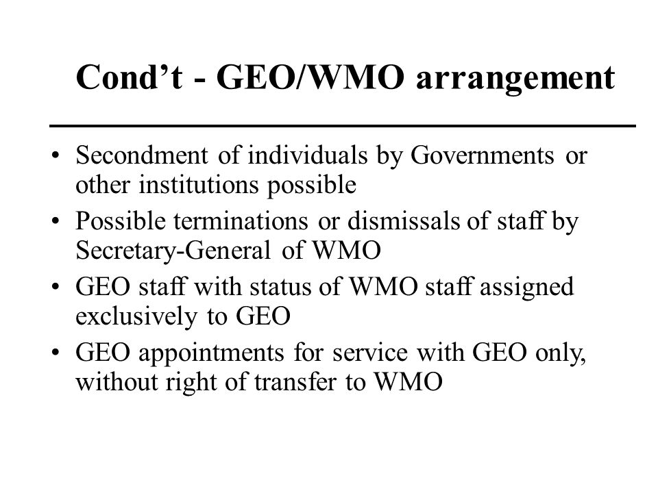 Condt - GEO/WMO arrangement Secondment of individuals by Governments or other institutions possible Possible terminations or dismissals of staff by Se