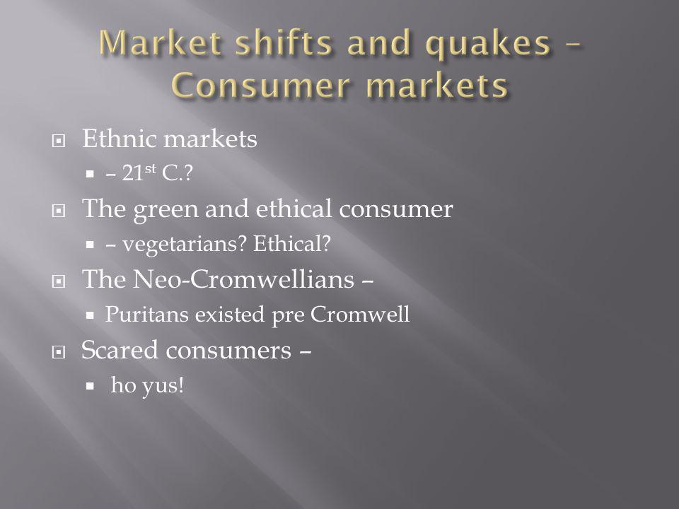 Ethnic markets – 21 st C.? The green and ethical consumer – vegetarians? Ethical? The Neo-Cromwellians – Puritans existed pre Cromwell Scared consumer