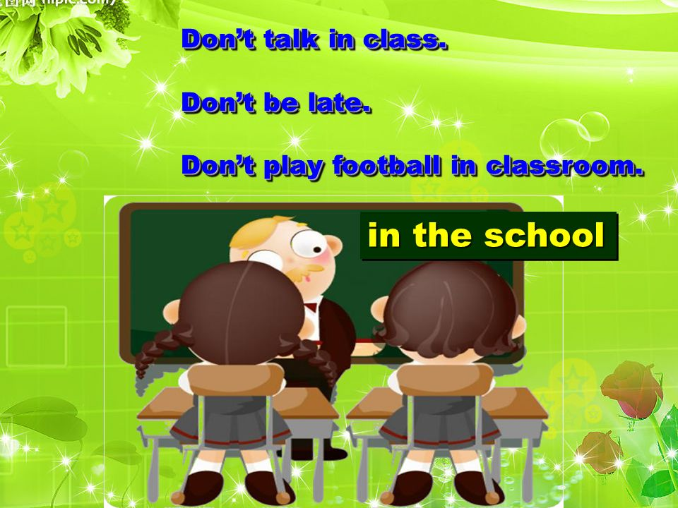Dont talk in class. Dont be late. Dont play football in classroom.