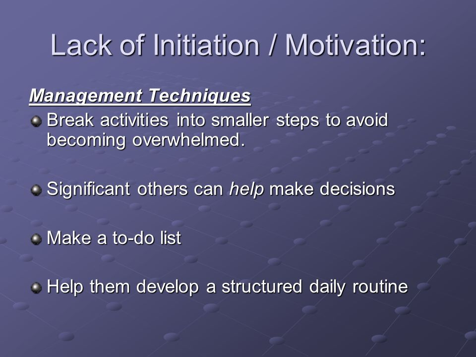 Lack of Initiation / Motivation: Management Techniques Break activities into smaller steps to avoid becoming overwhelmed. Significant others can help