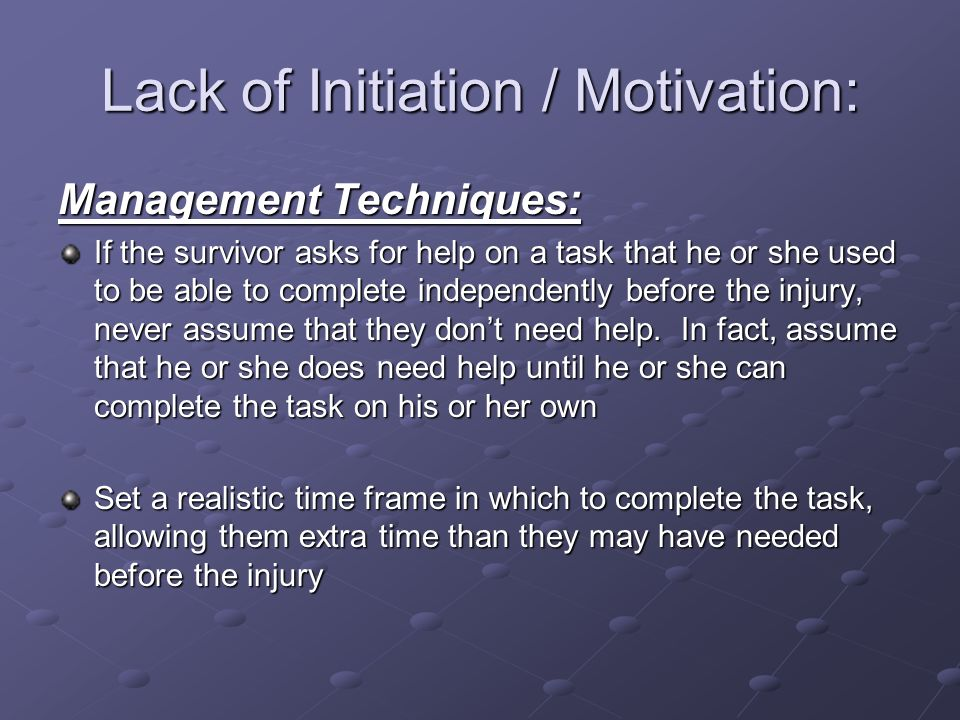 Lack of Initiation / Motivation: Management Techniques: If the survivor asks for help on a task that he or she used to be able to complete independent