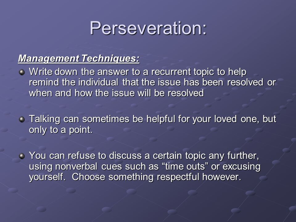 Perseveration: Management Techniques: Write down the answer to a recurrent topic to help remind the individual that the issue has been resolved or whe