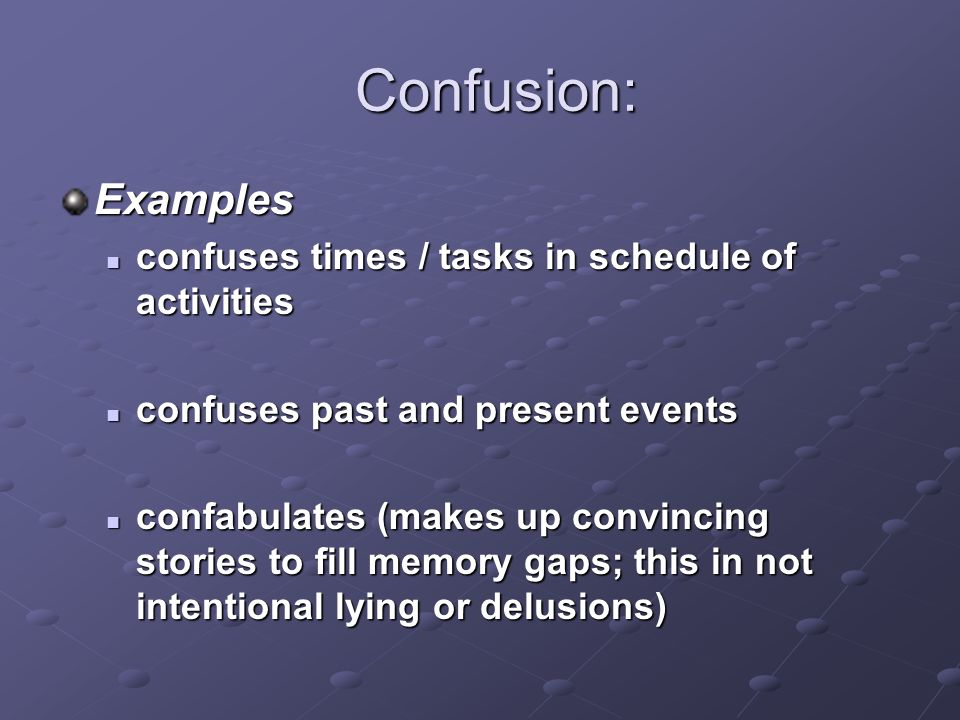 Confusion: Confusion: Management Techniques encourage the use of a notebook to log events and encourage the person to refer to it for details of daily events gently remind the person of correct details of past and present events confirm accurate information with other people arrange for consistency in routine tasks (use calendar and notebook) limit changes in daily routine provide detailed explanations of even the most basic changes in daily routines