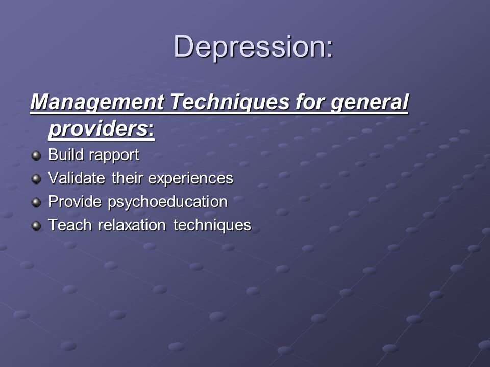 Depression: Depression: Management Techniques for general providers: Build rapport Validate their experiences Provide psychoeducation Teach relaxation