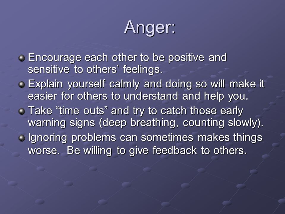 Anger: Anger: Encourage each other to be positive and sensitive to others feelings. Explain yourself calmly and doing so will make it easier for other