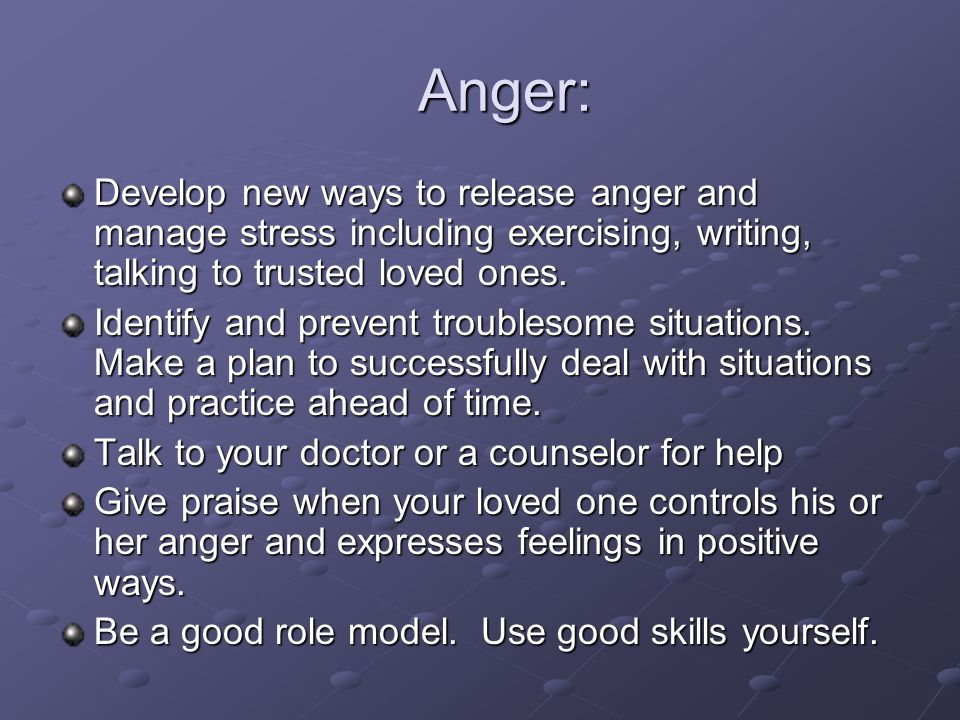 Anger: Anger: Develop new ways to release anger and manage stress including exercising, writing, talking to trusted loved ones. Identify and prevent t