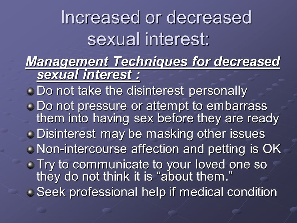Increased or decreased sexual interest: Increased or decreased sexual interest: Management Techniques for decreased sexual interest : Do not take the