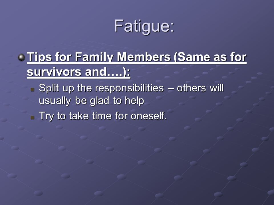 Fatigue: Fatigue: Tips for Family Members (Same as for survivors and….): Split up the responsibilities – others will usually be glad to help Split up