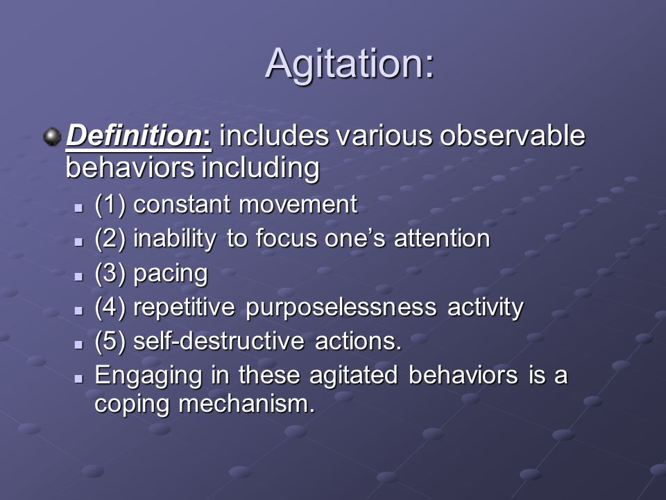 Agitation: Agitation: Definition: includes various observable behaviors including (1) constant movement (1) constant movement (2) inability to focus o