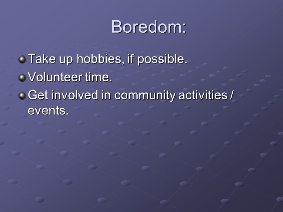 Boredom: Boredom: Take up hobbies, if possible. Volunteer time. Get involved in community activities / events.